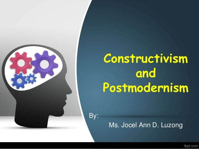 Constructivism and Postmodernism By: Ms. Jocel Ann D. Luzong