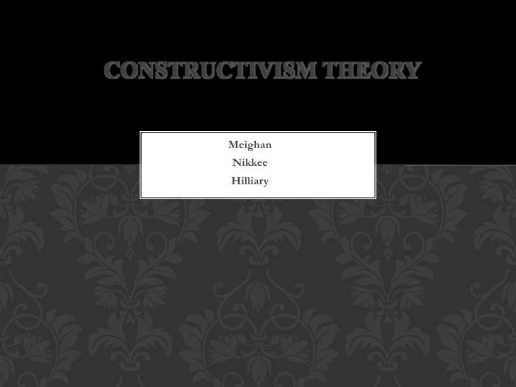 CONSTRUCTIVISM THEORY        Meighan        Nikkee        Hilliary