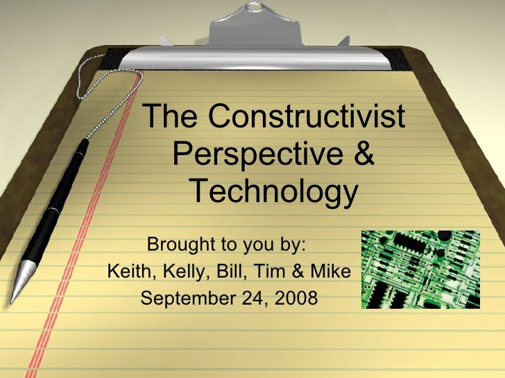The Constructivist Perspective & Technology Brought to you by:  Keith, Kelly, Bill, Tim & Mike September 24, 2008