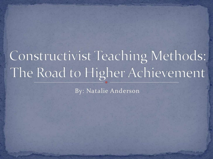 By: Natalie Anderson<br />Constructivist Teaching Methods:The Road to Higher Achievement <br />