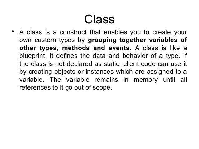 Class • A class is a construct that enables you to create your own custom types by grouping together variables of other ty...