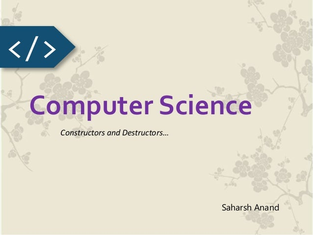 Computer Science Constructors and Destructors… </> Saharsh Anand
