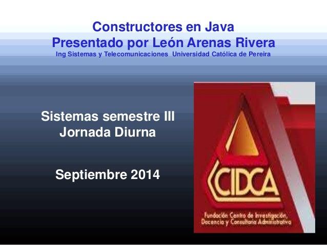 Constructores en Java Presentado por León Arenas Rivera Ing Sistemas y Telecomunicaciones Universidad Católica de Pereira ...