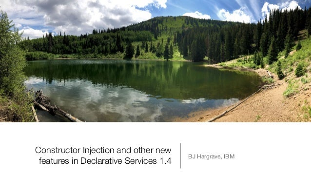 Constructor Injection and other new features in Declarative Services 1.4 BJ Hargrave, IBM
