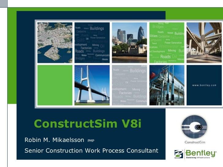 ConstructSim V8i<br />Robin M. MikaelssonPMP<br />Senior Construction Work Process Consultant<br />
