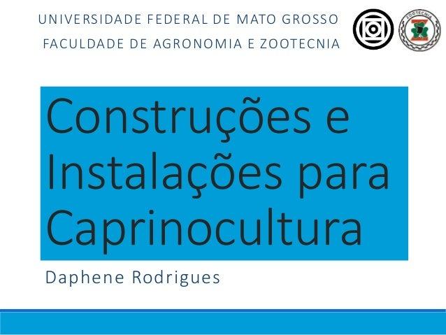 Construções e Instalações para Caprinocultura Daphene Rodrigues UNIVERSIDADE FEDERAL DE MATO GROSSO FACULDADE DE AGRONOMIA...