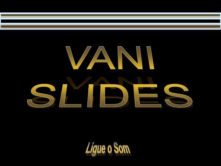 VANI<br />SLIDES<br />Ligue o Som<br />