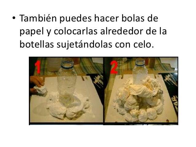 • También puedes hacer bolas de  papel y colocarlas alrededor de la  botellas sujetándolas con celo.