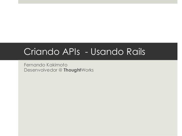 Criando APIs - Usando Rails Fernando Kakimoto Desenvolvedor @ ThoughtWorks