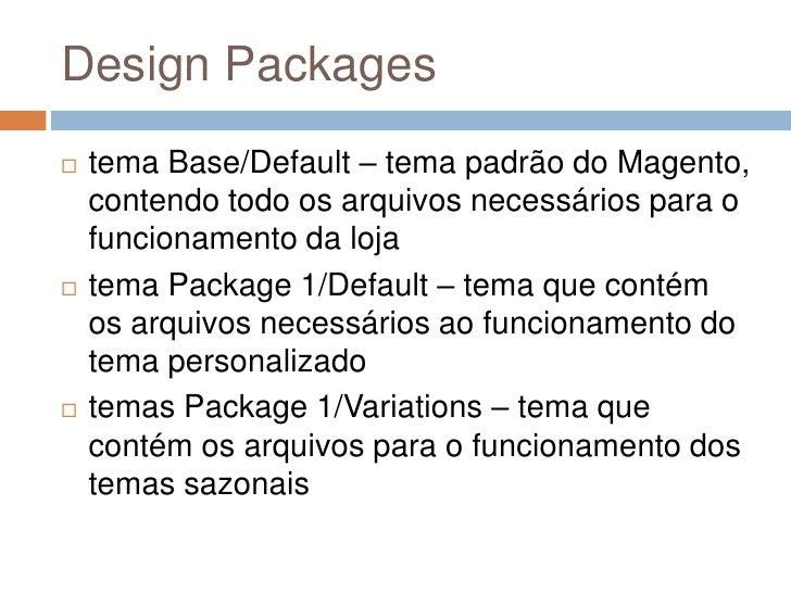 Design Packages<br />tema Base/Default – tema padrão do Magento, contendo todo os arquivos necessários para o funcionament...