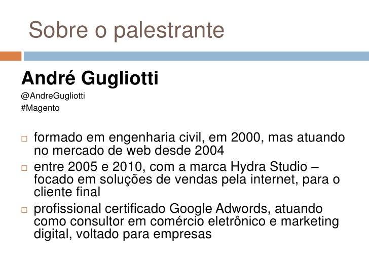 Sobre o palestrante<br />André Gugliotti<br />@AndreGugliotti<br />#Magento<br />formado em engenharia civil, em 2000, mas...