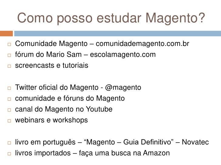 Como posso estudar Magento?<br />Comunidade Magento – comunidademagento.com.br<br />fórum do Mario Sam – escolamagento.com...