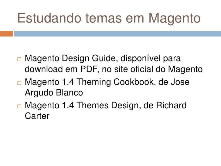 Estudando temas em Magento<br />Magento Design Guide, disponível para download em PDF, no site oficial do Magento<br />Mag...