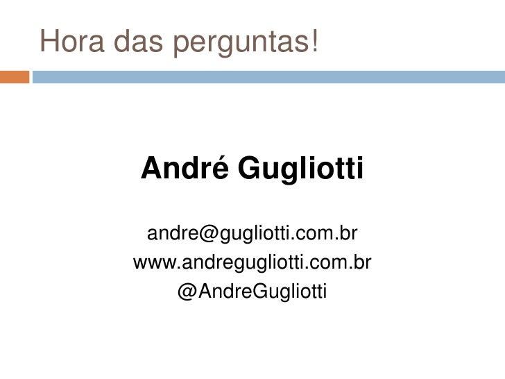 Hora das perguntas!<br />André Gugliotti<br />andre@gugliotti.com.br<br />www.andregugliotti.com.br<br />@AndreGugliotti<b...