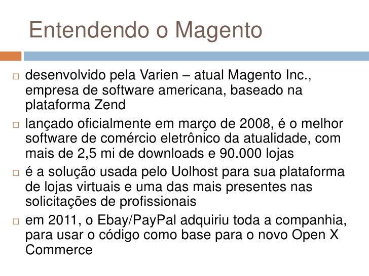 Entendendo o Magento<br />desenvolvido pela Varien – atual Magento Inc., empresa de software americana, baseado na platafo...
