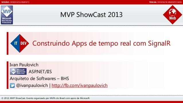 SESSÃO: DESENVOLVIMENTO  TRILHA: DESENVOLVIMENTO WEB  MVP ShowCast 2013  Construindo Apps de tempo real com SignalR Ivan P...
