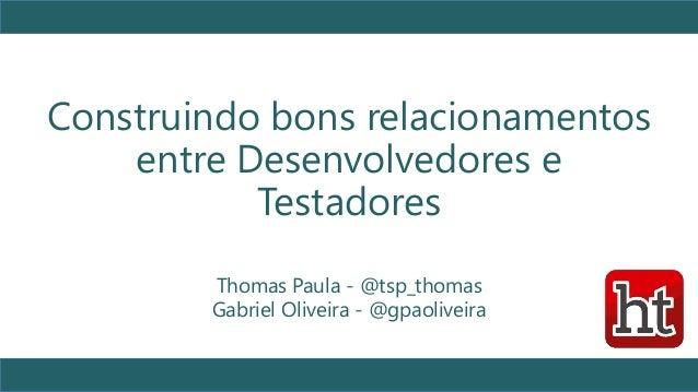 Construindo bons relacionamentos entre Desenvolvedores e Testadores 1 Thomas Paula - @tsp_thomas Gabriel Oliveira - @gpaol...