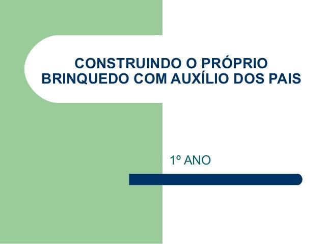 CONSTRUINDO O PRÓPRIO BRINQUEDO COM AUXÍLIO DOS PAIS 1º ANO