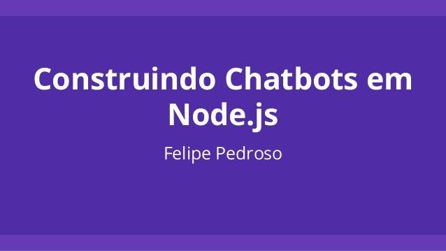 Construindo Chatbots em Node.js Felipe Pedroso