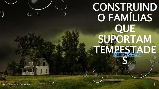CONSTRUIND O FAMÍLIAS QUE SUPORTAM TEMPESTADE S MT 7:24-27 Rev. Giovanni M. Guimarães 1