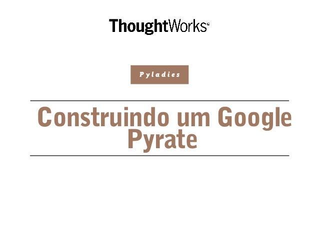 Construindo um Google Pyrate P y l a d i e s