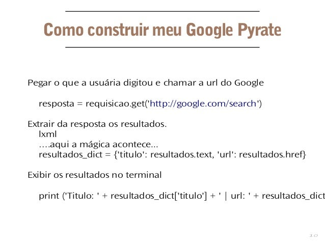 10 Como construir meu Google Pyrate Pegar o que a usuária digitou e chamar a url do Google resposta = requisicao.get('http...