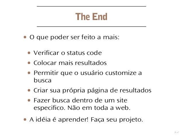 12 The End ● O que poder ser feito a mais: ● Verificar o status code ● Colocar mais resultados ● Permitir que o usuário cu...
