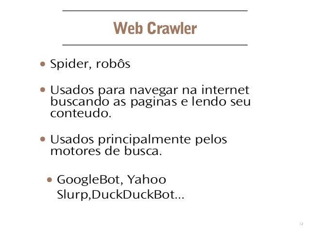 3 Web Crawler ● Spider, robôs ● Usados para navegar na internet buscando as paginas e lendo seu conteudo. ● Usados princip...