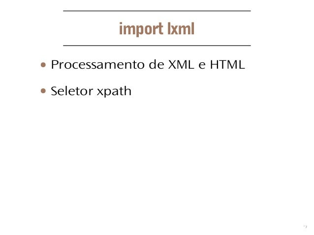 7 import lxml ● Processamento de XML e HTML ● Seletor xpath