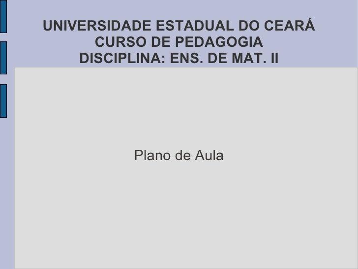 UNIVERSIDADE ESTADUAL DO CEARÁ      CURSO DE PEDAGOGIA    DISCIPLINA: ENS. DE MAT. II          Plano de Aula