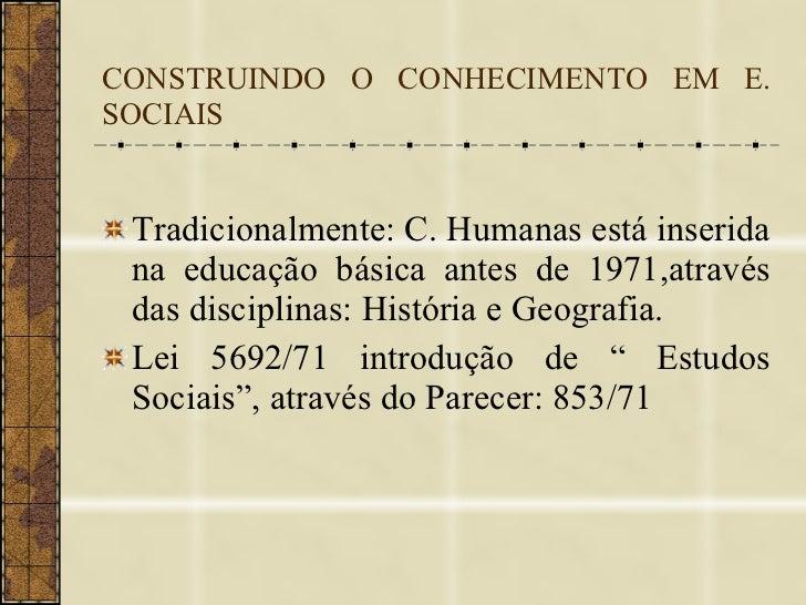 CONSTRUINDO O CONHECIMENTO EM E. SOCIAIS <ul><li>Tradicionalmente: C. Humanas está inserida na educação básica antes de 19...