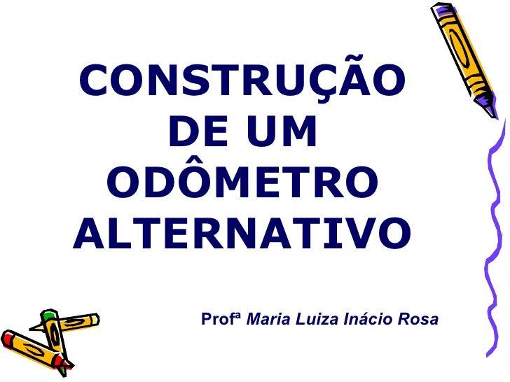 CONSTRUÇÃO DE UM ODÔMETRO ALTERNATIVO Profª  Maria Luiza Inácio Rosa