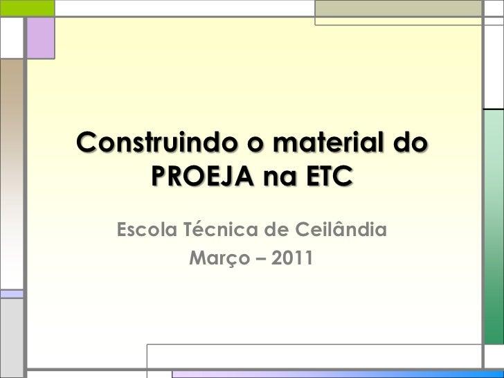 Construindo o material do PROEJA na ETC<br />Escola Técnica de Ceilândia<br />Março – 2011<br />