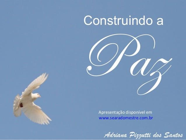 Construindo aPaz  Apresentação disponível em  www.searadomestre.com.br    Adriana Pizzutti dos Santos