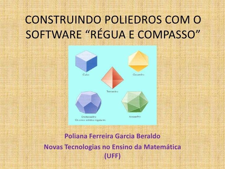 """CONSTRUINDO POLIEDROS COM O SOFTWARE """"RÉGUA E COMPASSO""""<br />Poliana Ferreira Garcia Beraldo<br />Novas Tecnologias no Ens..."""