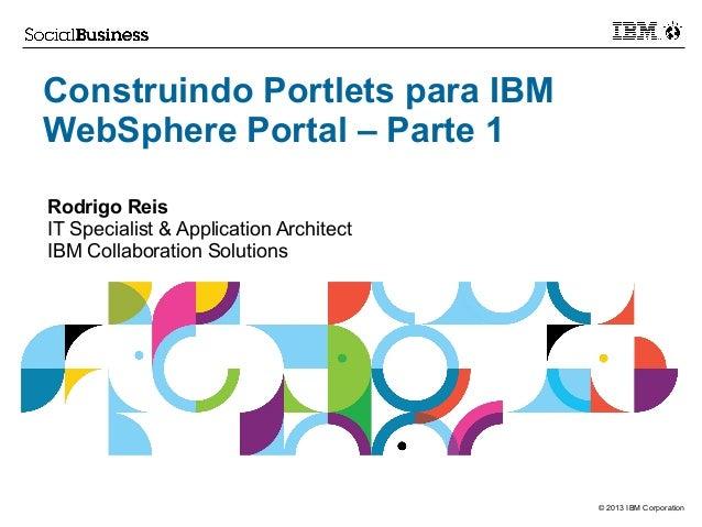 Construindo Portlets para IBM WebSphere Portal – Parte 1 Rodrigo Reis IT Specialist & Application Architect IBM Collaborat...