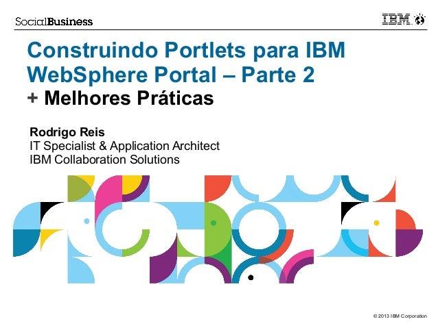 Construindo Portlets para IBM WebSphere Portal – Parte 2 + Melhores Práticas Rodrigo Reis IT Specialist & Application Arch...
