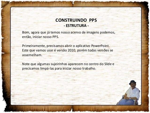 CONSTRUINDO PPS- ESTRUTURA -Bom, agora que já temos nosso acervo de imagens podemos,então, iniciar nosso PPS.Primeiramente...