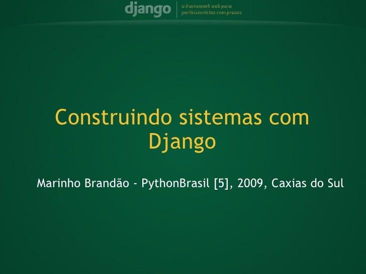 Marinho Brandão - PythonBrasil [5], 2009, Caxias do Sul Construindo sistemas com Django