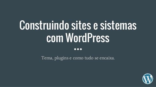 Construindo sites e sistemas com WordPress Tema, plugins e como tudo se encaixa.