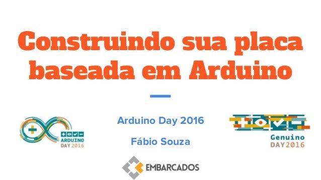 Construindo sua placa baseada em Arduino Arduino Day 2016 Fábio Souza