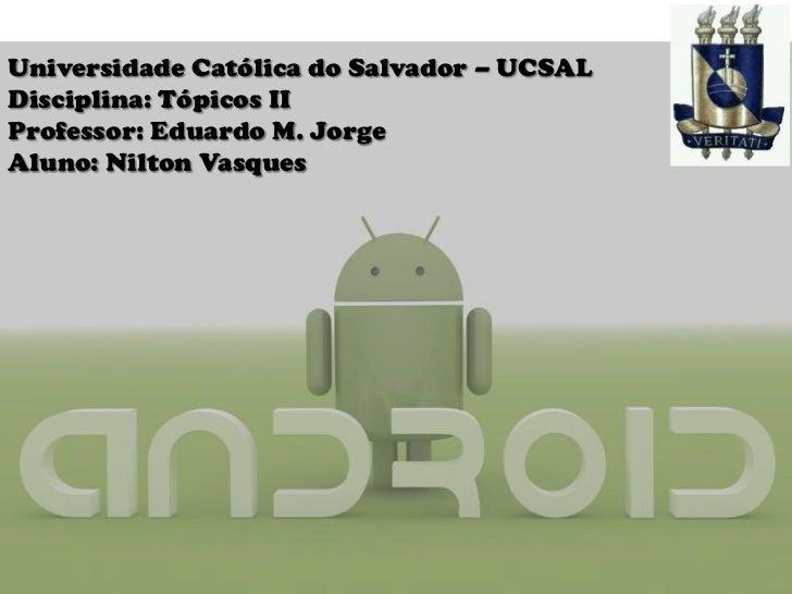 Universidade Católica do Salvador – UCSAL<br />Disciplina: Tópicos II<br />Professor: Eduardo M. Jorge<br />Aluno: Nilton ...