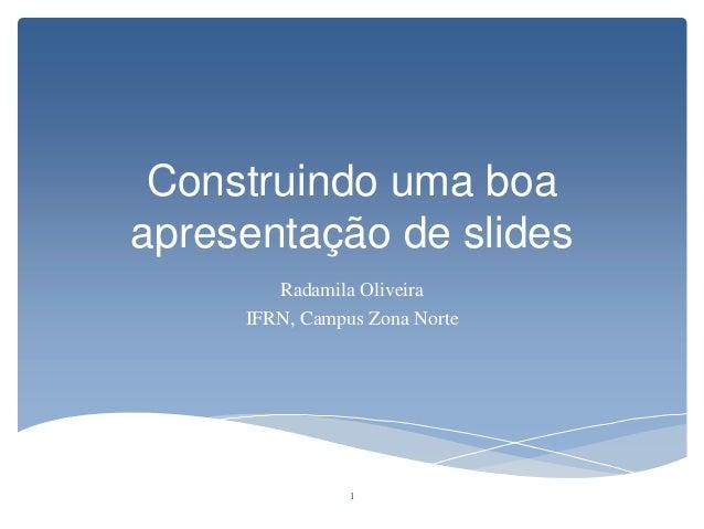 Construindo uma boa apresentação de slides Radamila Oliveira IFRN, Campus Zona Norte 1