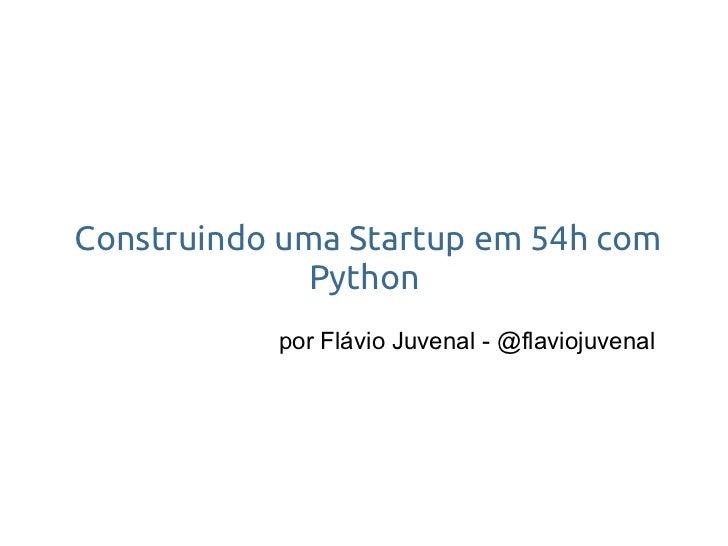 Construindo uma Startup em 54h com               Python            por Flávio Juvenal - @flaviojuvenal