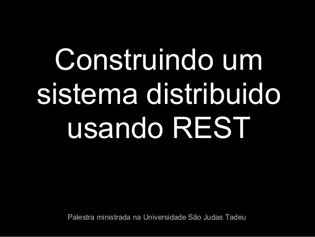 Construindo umsistema distribuidousando RESTPalestra ministrada na Universidade São Judas Tadeu