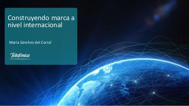 Dirección de Marketing Institucional y Marca Global Telefónica, S.A. Construyendo marca a nivel internacional María Sánche...
