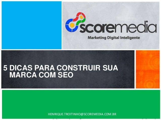 www.scoremedia.com.br (11)4237-6604 / contato@scoremedia.com.br 5 DICAS PARA CONSTRUIR SUA MARCA COM SEO HENRIQUE.TROITINH...