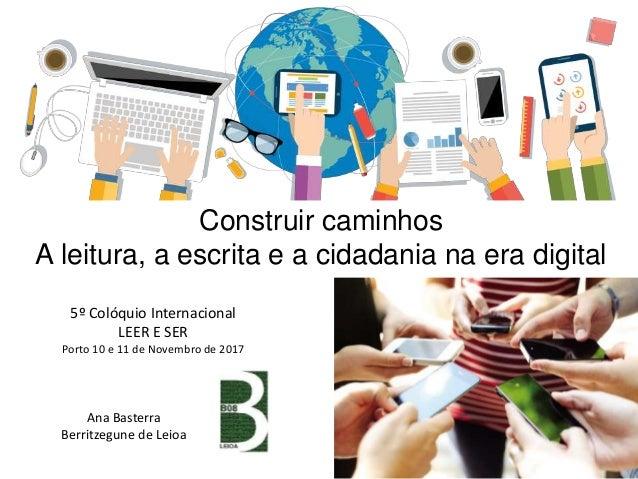 Construir caminhos A leitura, a escrita e a cidadania na era digital Ana Basterra Berritzegune de Leioa 5º Colóquio Intern...