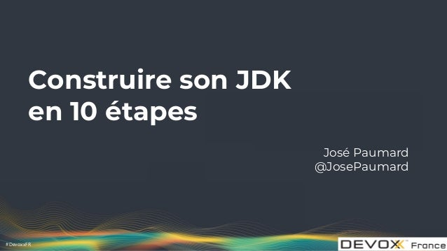 #DevoxxFR Construire son JDK en 10 étapes José Paumard @JosePaumard