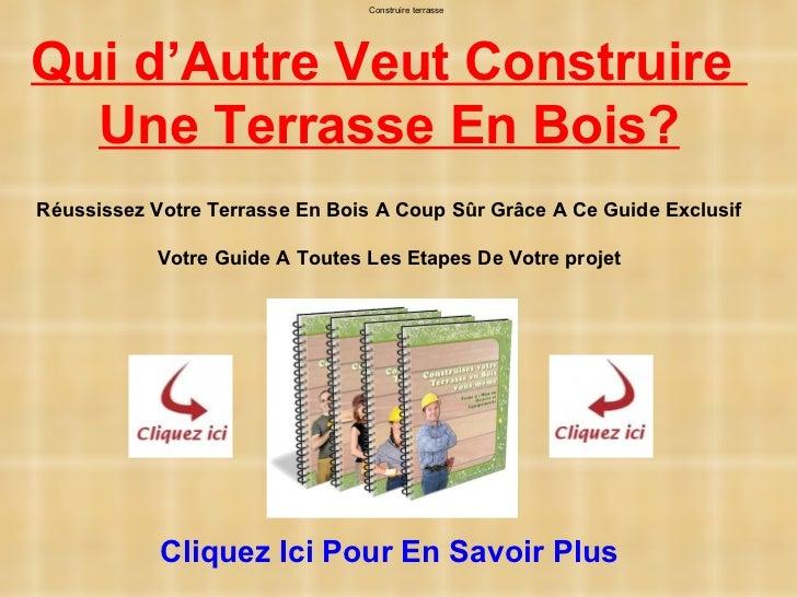 Construire terrasseQui d'Autre Veut Construire  Une Terrasse En Bois?Réussissez Votre Terrasse En Bois A Coup Sûr Grâce A ...